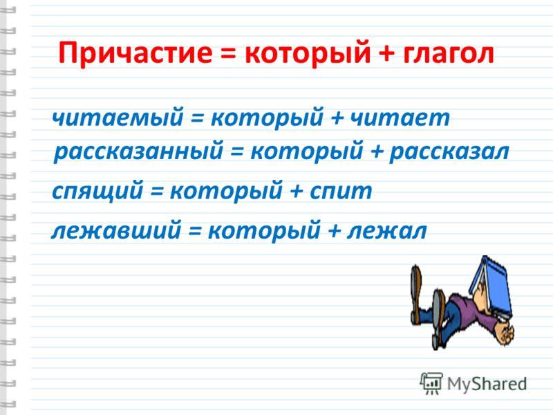 Причастие = который + глагол читаемый = который + читает рассказанный = который + рассказал спящий = который + спит лежавший = который + лежал