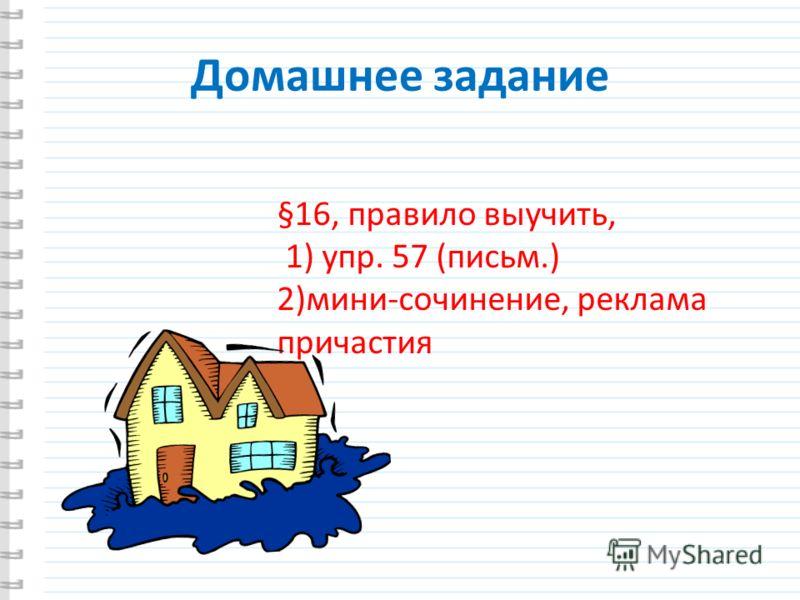 Домашнее задание §16, правило выучить, 1) упр. 57 (письм.) 2)мини-сочинение, реклама причастия