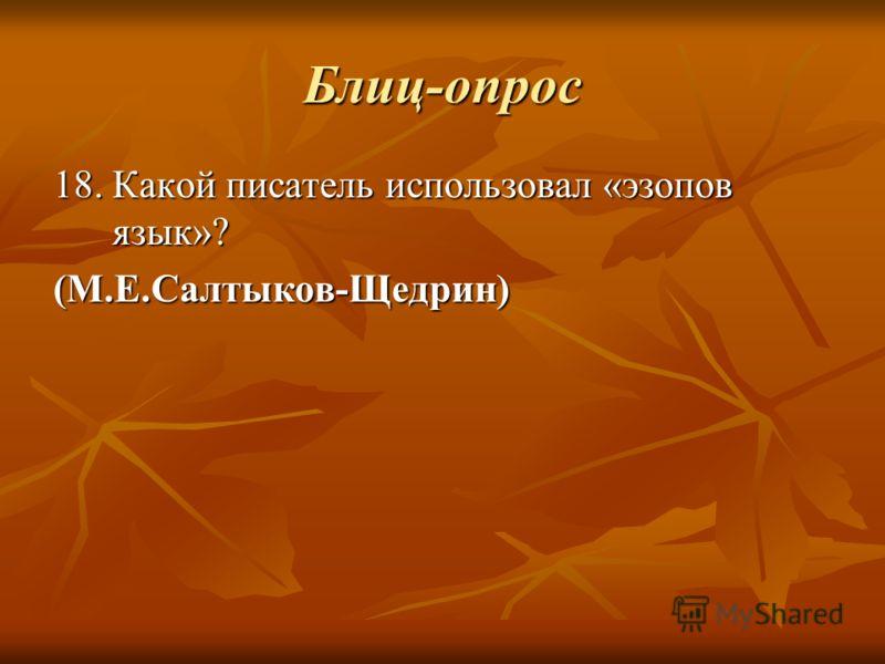 Блиц-опрос 18. Какой писатель использовал «эзопов язык»? (М.Е.Салтыков-Щедрин)