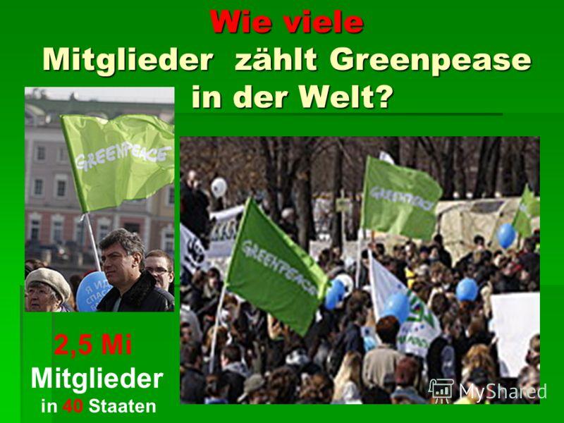 Wie viele Mitglieder zählt Greenpease in der Welt? 2,5 Mi Mitglieder in 40 Staaten