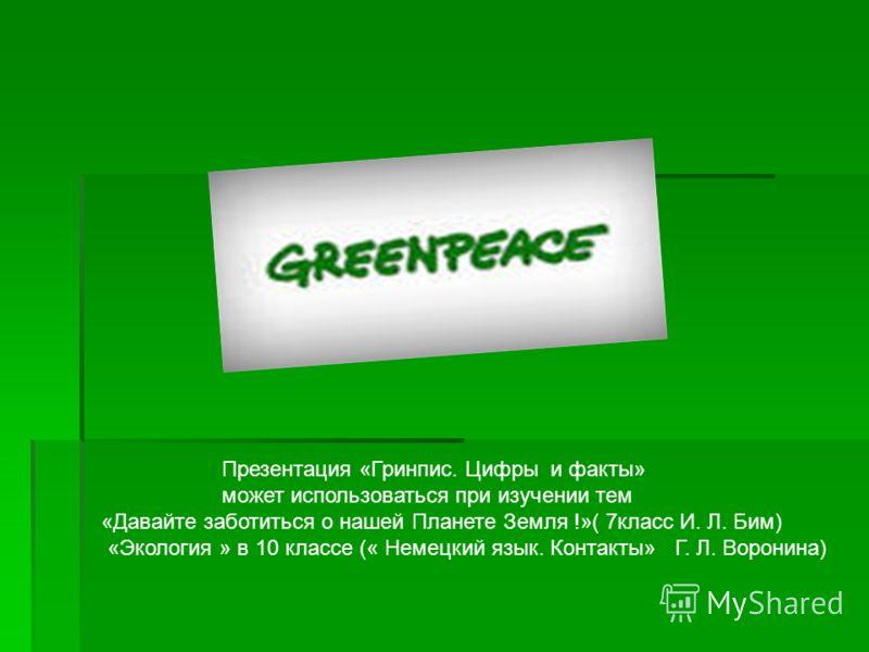 Презентация «Гринпис. Цифры и факты» может использоваться при изучении тем «Давайте заботиться о нашей Планете Земля !»( 7класс И. Л. Бим) «Экология » в 10 классе (« Немецкий язык. Контакты» Г. Л. Воронина)