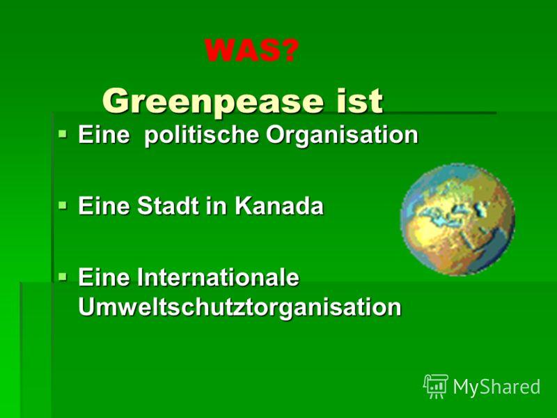 Greenpease ist Greenpease ist Eine politische Organisation Eine politische Organisation Eine Stadt in Kanada Eine Stadt in Kanada Eine Internationale Umweltschutztorganisation Eine Internationale Umweltschutztorganisation WAS?