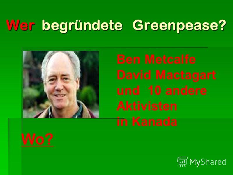Wer begründete Greenpease? Wer begründete Greenpease? Ben Metcalfe David Mactagart und 10 andere Aktivisten in Kanada Wo?