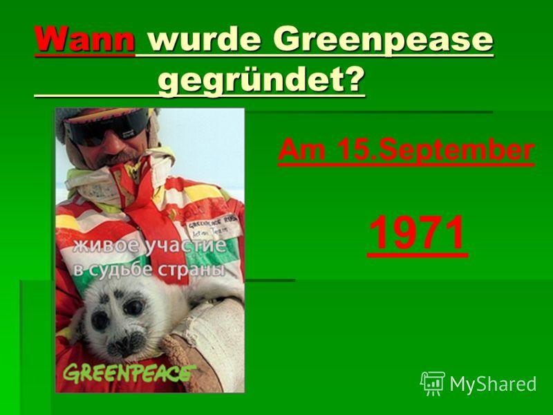 Wann wurde Greenpease gegründet? Am 15.September 1971