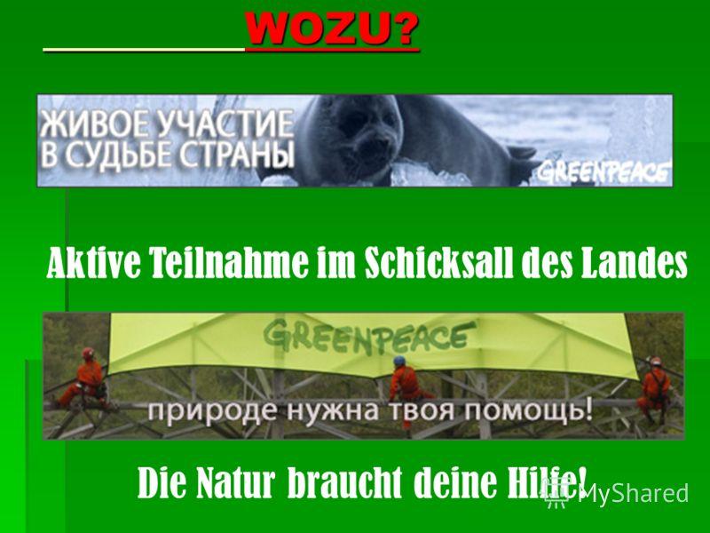 WOZU? WOZU? Aktive Teilnahme im Schicksall des Landes Die Natur braucht deine Hilfe!