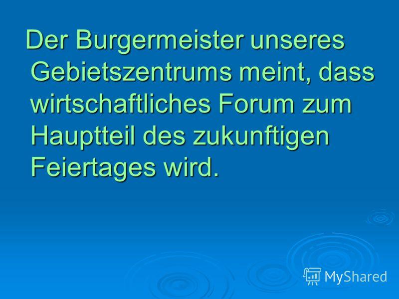 Der Burgermeister unseres Gebietszentrums meint, dass wirtschaftliches Forum zum Hauptteil des zukunftigen Feiertages wird. Der Burgermeister unseres Gebietszentrums meint, dass wirtschaftliches Forum zum Hauptteil des zukunftigen Feiertages wird.