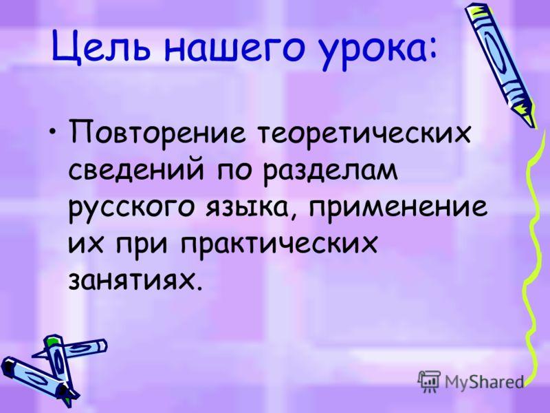 Цель нашего урока: Повторение теоретических сведений по разделам русского языка, применение их при практических занятиях.