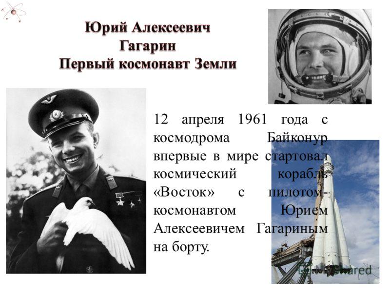 12 апреля 1961 года с космодрома Байконур впервые в мире стартовал космический корабль «Восток» с пилотом- космонавтом Юрием Алексеевичем Гагариным на борту.
