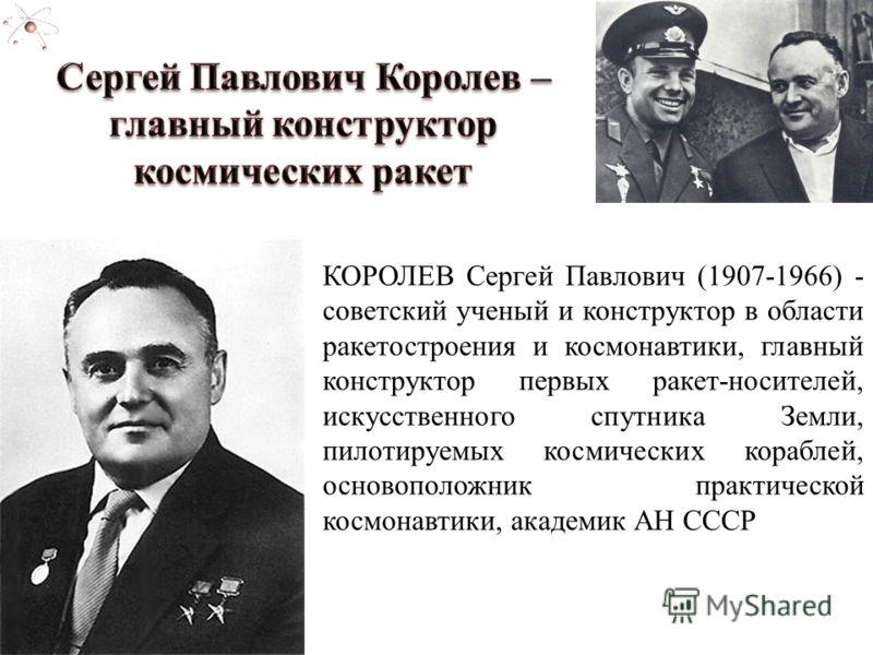 КОРОЛЕВ Сергей Павлович (1907-1966) - советский ученый и конструктор в области ракетостроения и космонавтики, главный конструктор первых ракет-носителей, искусственного спутника Земли, пилотируемых космических кораблей, основоположник практической ко