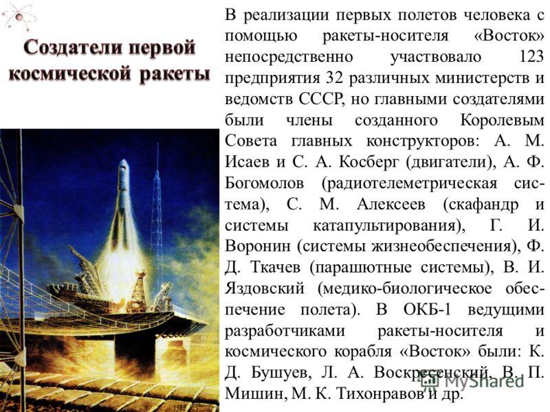 В реализации первых полетов человека с помощью ракеты-носителя «Восток» непосредственно участвовало 123 предприятия 32 различных министерств и ведомств СССР, но главными создателями были члены созданного Королевым Совета главных конструкторов: А. М.
