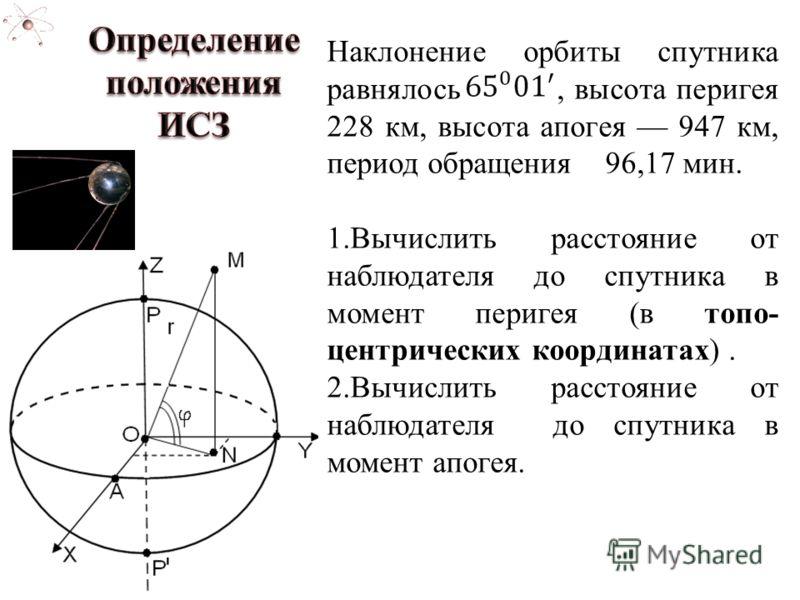 Наклонение орбиты спутника равнялось, высота перигея 228 км, высота апогея 947 км, период обращения 96,17 мин. 1.Вычислить расстояние от наблюдателя до спутника в момент перигея (в топо- центрических координатах). 2.Вычислить расстояние от наблюдател