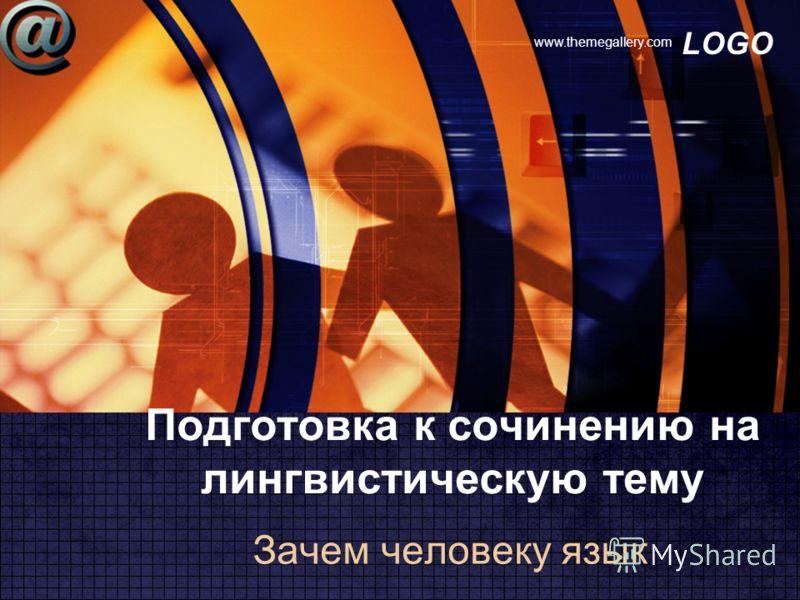 LOGO www.themegallery.com Подготовка к сочинению на лингвистическую тему Зачем человеку язык