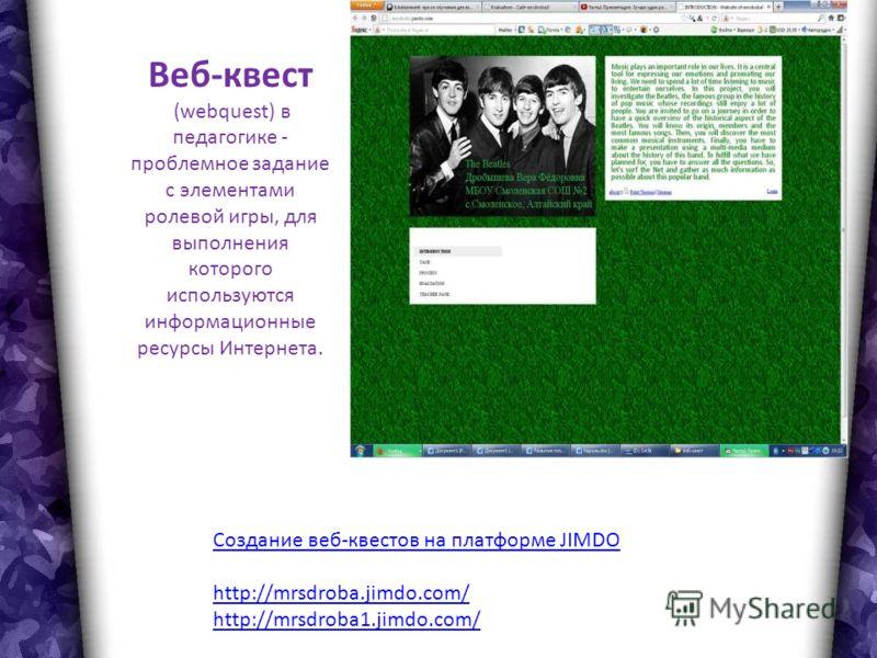 Веб-квест (webquest) в педагогике - проблемное задание c элементами ролевой игры, для выполнения которого используются информационные ресурсы Интернета. Создание веб-квестов на платформе JIMDO http://mrsdroba.jimdo.com/ http://mrsdroba1.jimdo.com/