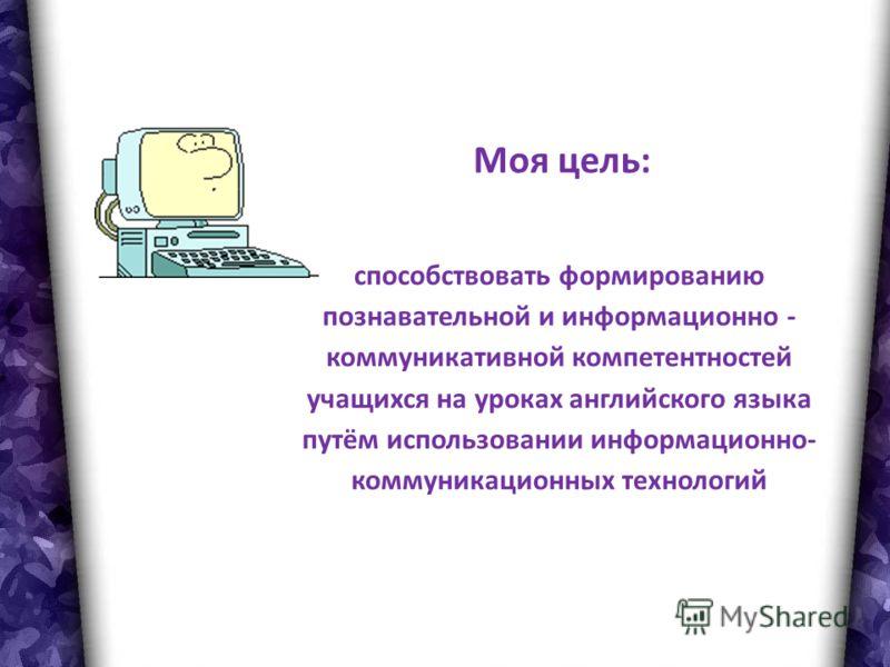 Моя цель: способствовать формированию познавательной и информационно - коммуникативной компетентностей учащихся на уроках английского языка путём использовании информационно- коммуникационных технологий