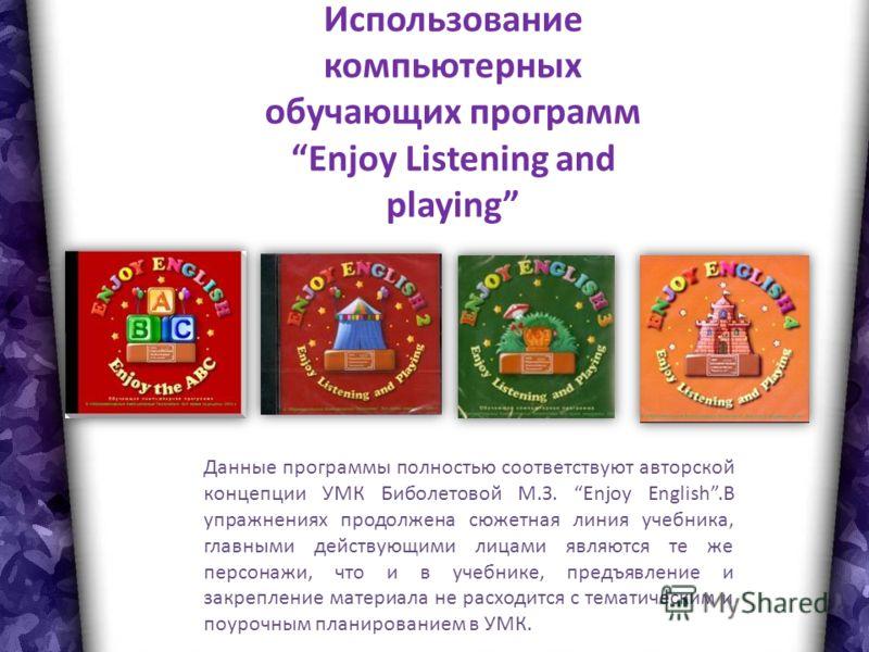 Использование компьютерных обучающих программ Enjoy Listening and playing Данные программы полностью соответствуют авторской концепции УМК Биболетовой М.З. Enjoy English.В упражнениях продолжена сюжетная линия учебника, главными действующими лицами я