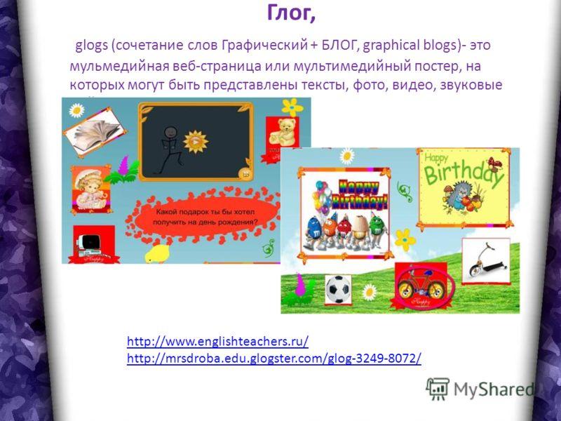 Глог, glogs (сочетание слов Графический + БЛОГ, graphical blogs)- это мульмедийная веб-страница или мультимедийный постер, на которых могут быть представлены тексты, фото, видео, звуковые файлы, графика, ссылки и др http://www.englishteachers.ru/ htt