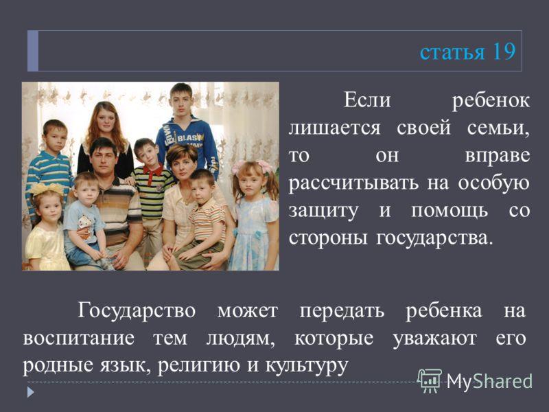 статья 19 Если ребенок лишается своей семьи, то он вправе рассчитывать на особую защиту и помощь со стороны государства. Государство может передать ребенка на воспитание тем людям, которые уважают его родные язык, религию и культуру