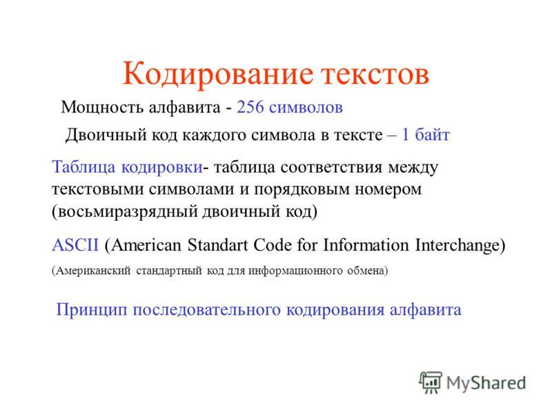 Кодирование текстов Мощность алфавита - 256 символов Двоичный код каждого символа в тексте – 1 байт Таблица кодировки- таблица соответствия между текстовыми символами и порядковым номером (восьмиразрядный двоичный код) ASCII (American Standart Code f