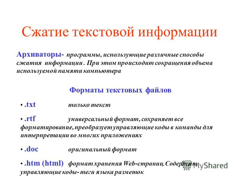 Сжатие текстовой информации Архиваторы- программы, использующие различные способы сжатия информации. При этом происходит сокращения объема используемой памяти компьютера Форматы текстовых файлов.txt только текст.rtf универсальный формат, сохраняет вс