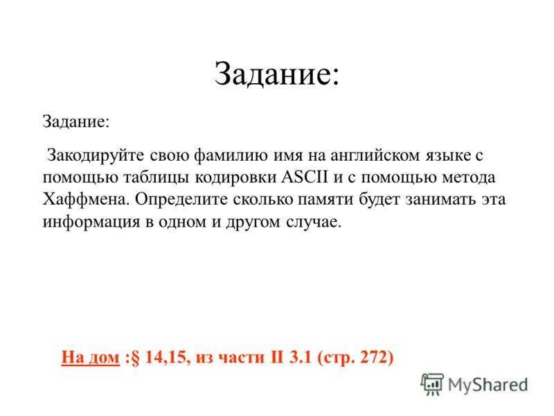 Задание: На дом :§ 14,15, из части II 3.1 (стр. 272) Задание: Закодируйте свою фамилию имя на английском языке с помощью таблицы кодировки ASCII и с помощью метода Хаффмена. Определите сколько памяти будет занимать эта информация в одном и другом слу