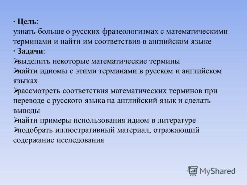 · Цель: узнать больше о русских фразеологизмах с математическими терминами и найти им соответствия в английском языке · Задачи: выделить некоторые математические термины найти идиомы с этими терминами в русском и английском языках рассмотреть соответ