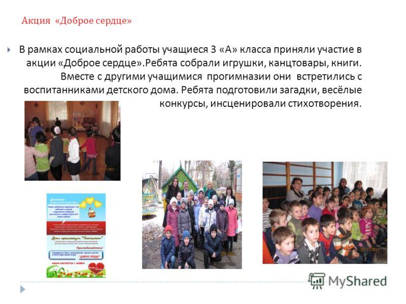 Акция « Доброе сердце » В рамках социальной работы учащиеся 3 « А » класса приняли участие в акции « Доброе сердце ». Ребята собрали игрушки, канцтовары, книги. Вместе с другими учащимися прогимназии они встретились с воспитанниками детского дома. Ре