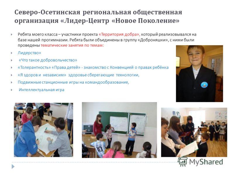 Северо - Осетинская региональная общественная организация « Лидер - Центр « Новое Поколение » Ребята моего класса – участники проекта « Территория добра », который реализовывался на базе нашей прогимназии. Ребята были объединены в группу « Доброняшки