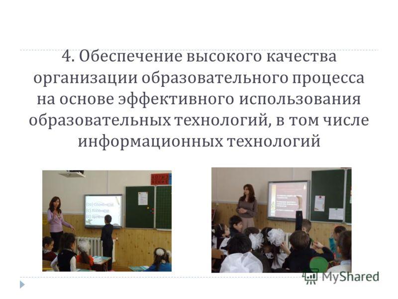 4. Обеспечение высокого качества организации образовательного процесса на основе эффективного использования образовательных технологий, в том числе информационных технологий