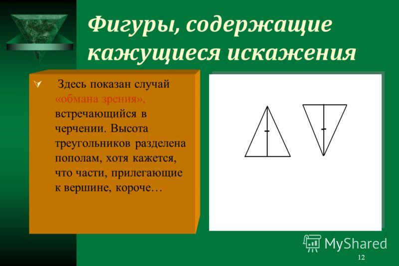 12 Фигуры, содержащие кажущиеся искажения Здесь показан случай «обмана зрения», встречающийся в черчении. Высота треугольников разделена пополам, хотя кажется, что части, прилегающие к вершине, короче…