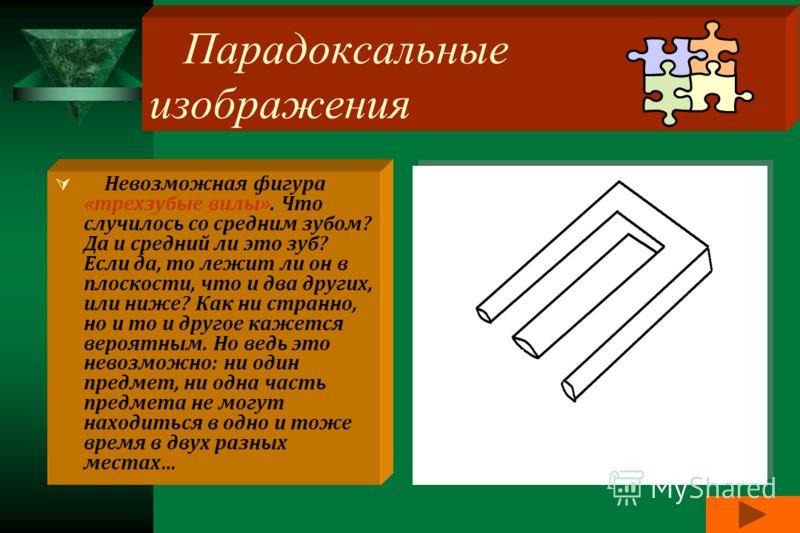 8 Парадоксальные изображения Невозможная фигура «трехзубые вилы». Что случилось со средним зубом? Да и средний ли это зуб? Если да, то лежит ли он в плоскости, что и два других, или ниже? Как ни странно, но и то и другое кажется вероятным. Но ведь эт