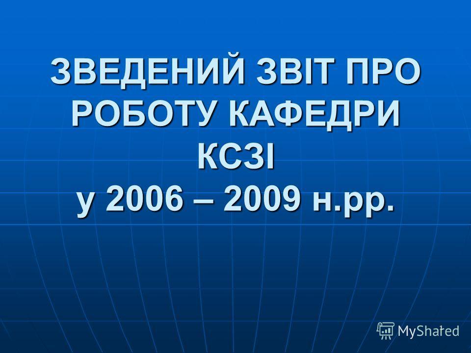 1 ЗВЕДЕНИЙ ЗВІТ ПРО РОБОТУ КАФЕДРИ КСЗІ у 2006 – 2009 н.рр.