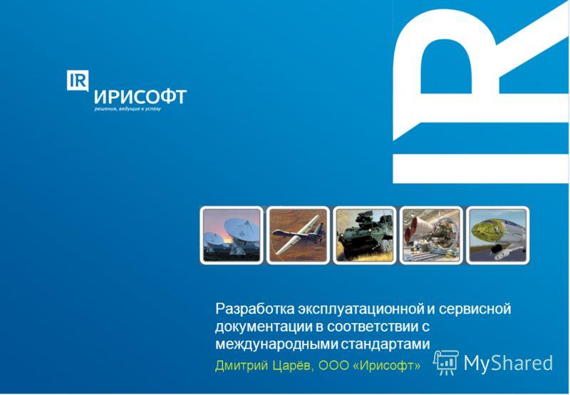 Разработка эксплуатационной и сервисной документации в соответствии с международными стандартами Дмитрий Царёв, ООО «Ирисофт»