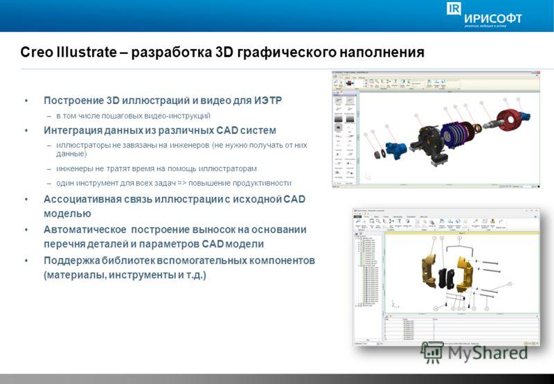 Creo Illustrate – разработка 3D графического наполнения Построение 3D иллюстраций и видео для ИЭТР –в том числе пошаговых видео-инструкций Интеграция данных из различных CAD систем –иллюстраторы не завязаны на инженеров (не нужно получать от них данн