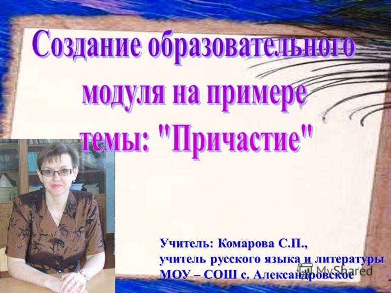 Учитель: Комарова С.П., учитель русского языка и литературы МОУ – СОШ с. Александровское