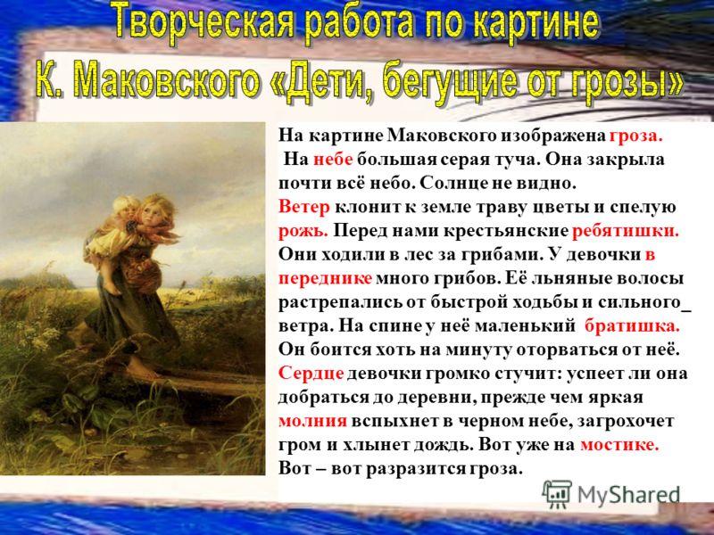 На картине Маковского изображена гроза. На небе большая серая туча. Она закрыла почти всё небо. Солнце не видно. Ветер клонит к земле траву цветы и спелую рожь. Перед нами крестьянские ребятишки. Они ходили в лес за грибами. У девочки в переднике мно