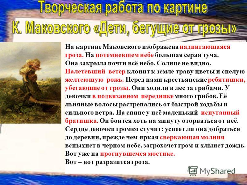 На картине Маковского изображена надвигающаяся гроза. На потемневшем небе большая серая туча. Она закрыла почти всё небо. Солнце не видно. Налетевший ветер клонит к земле траву цветы и спелую желтеющую рожь. Перед нами крестьянские ребятишки, убегающ
