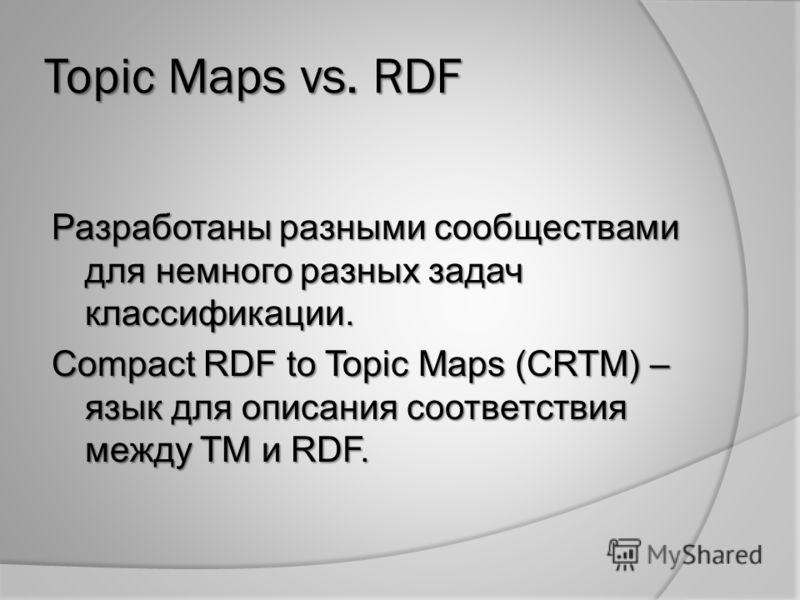 Topic Maps vs. RDF Разработаны разными сообществами для немного разных задач классификации. Compact RDF to Topic Maps (CRTM) – язык для описания соответствия между TM и RDF.