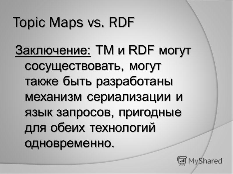 Topic Maps vs. RDF Заключение: TM и RDF могут сосуществовать, могут также быть разработаны механизм сериализации и язык запросов, пригодные для обеих технологий одновременно.