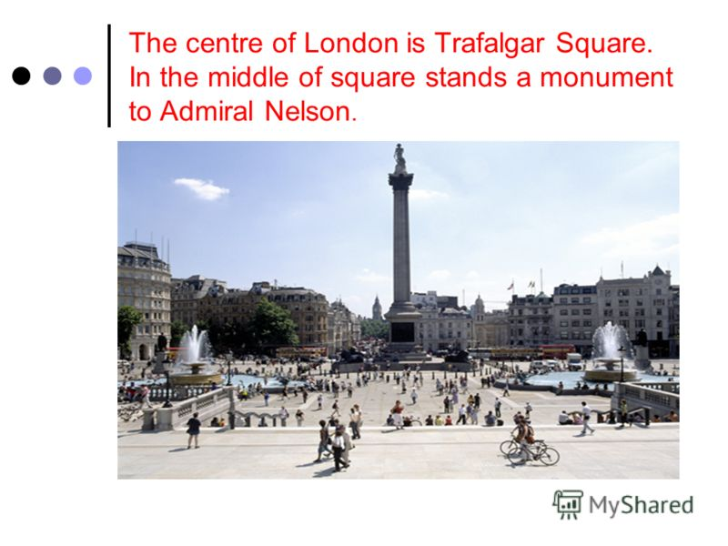 The centre of London is Trafalgar Square. In the middle of square stands a monument to Admiral Nelson.
