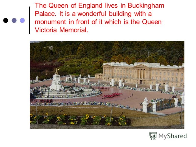 The Queen of England lives in Buckingham Palace. It is a wonderful building with a monument in front of it which is the Queen Victoria Memorial.