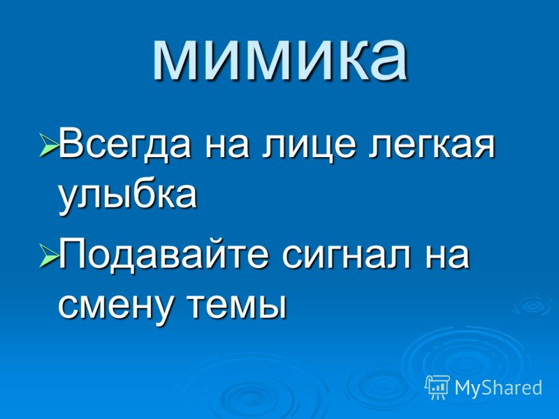 мимика Всегда на лице легкая улыбка Всегда на лице легкая улыбка Подавайте сигнал на смену темы Подавайте сигнал на смену темы