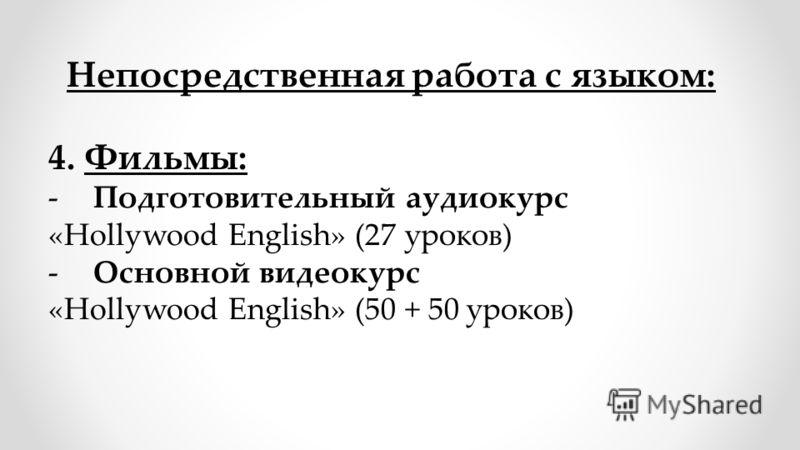 4. Фильмы: -Подготовительный аудиокурс «Hollywood English» (27 уроков) -Основной видеокурс «Hollywood English» (50 + 50 уроков) Непосредственная работа с языком: