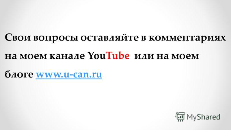 Свои вопросы оставляйте в комментариях на моем канале YouTube или на моем блоге www.u-can.ruwww.u-can.ru