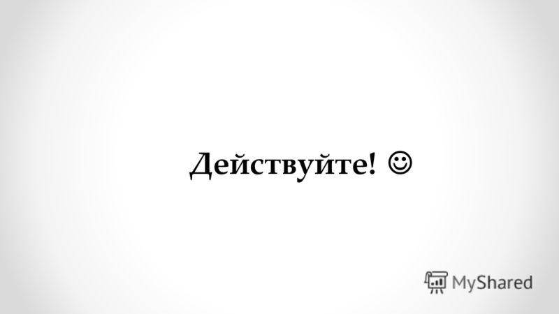 Действуйте!