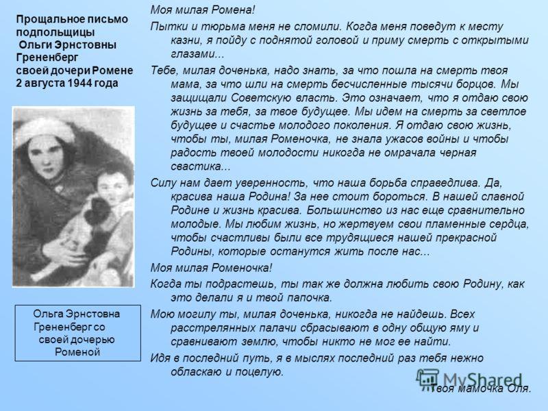Прощальное письмо подпольщицы Ольги Эрнстовны Грененберг своей дочери Ромене 2 августа 1944 года Моя милая Ромена! Пытки и тюрьма меня не сломили. Когда меня поведут к месту казни, я пойду с поднятой головой и приму смерть с открытыми глазами... Тебе