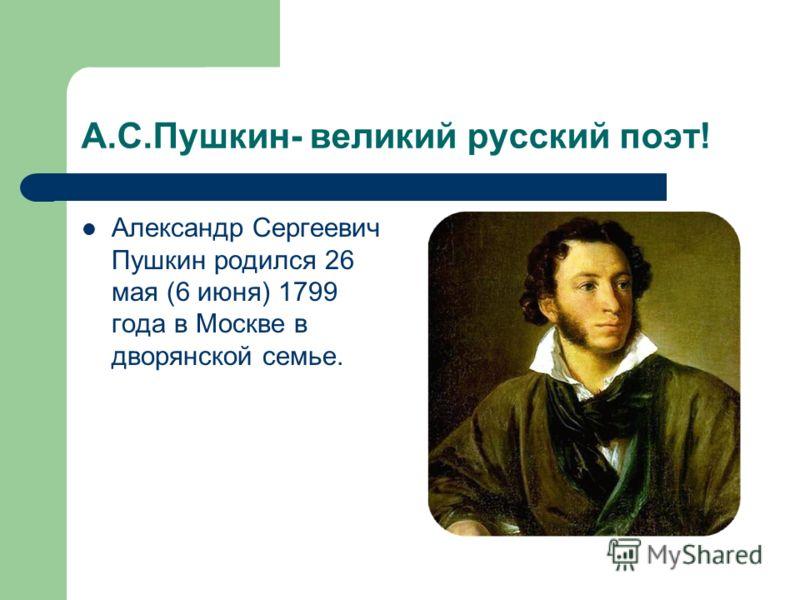 А.С.Пушкин- великий русский поэт! Александр Сергеевич Пушкин родился 26 мая (6 июня) 1799 года в Москве в дворянской семье.