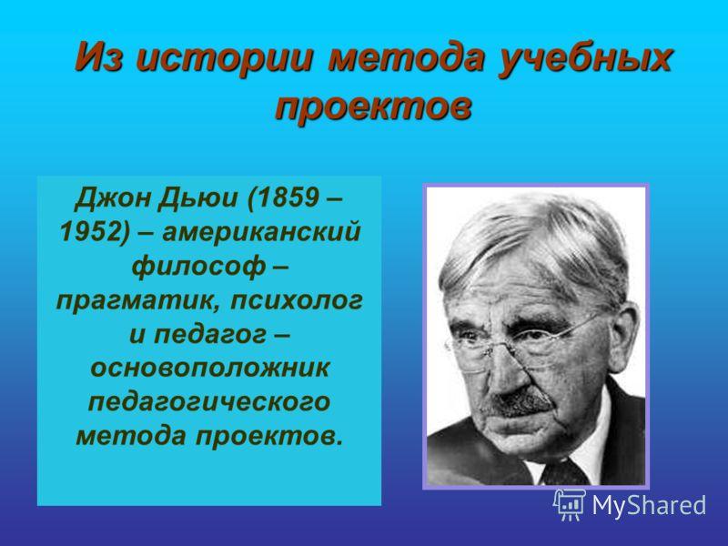 Из истории метода учебных проектов Джон Дьюи (1859 – 1952) – американский философ – прагматик, психолог и педагог – основоположник педагогического метода проектов.