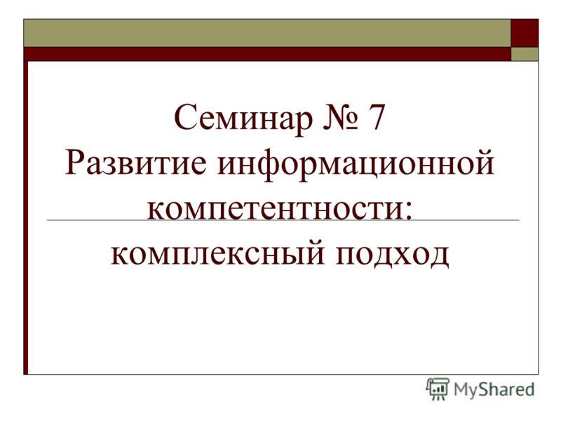 Семинар 7 Развитие информационной компетентности: комплексный подход