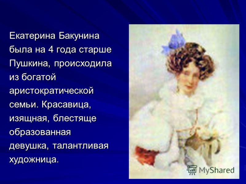 Екатерина Бакунина была на 4 года старше Пушкина, происходила из богатой аристократической семьи. Красавица, изящная, блестяще образованная девушка, талантливая художница.