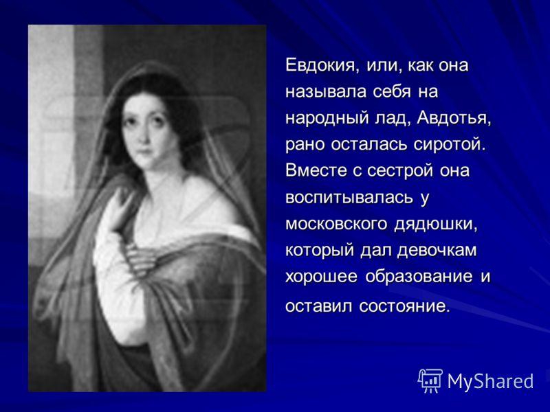 Евдокия, или, как она называла себя на народный лад, Авдотья, рано осталась сиротой. Вместе с сестрой она воспитывалась у московского дядюшки, который дал девочкам хорошее образование и оставил состояние.